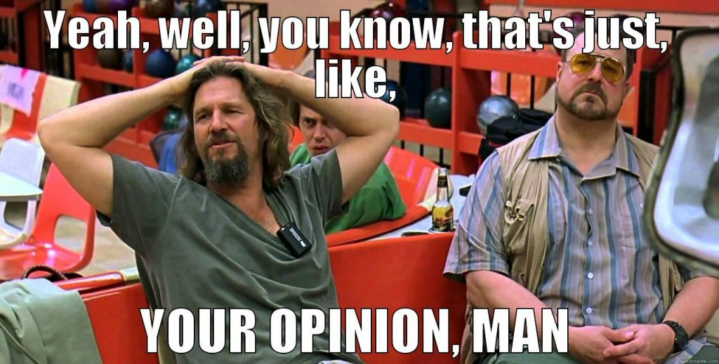 Oh yeah? Well that's YOUR opinion, The Dude!