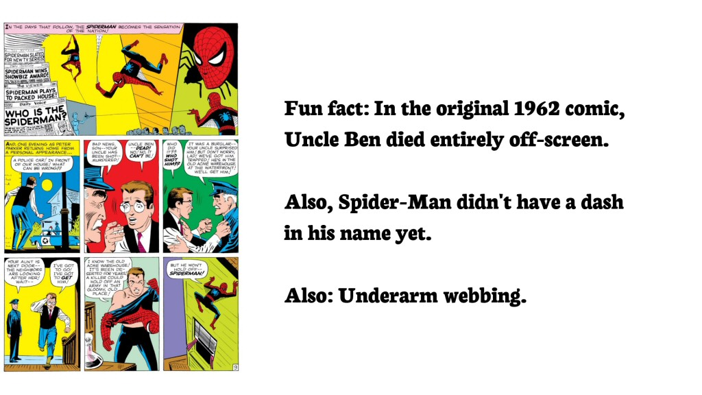 They killed Uncle Ben off-screen in the original, but the writers have more than made up for it. Since then, ol' Benny has bit the dust more times than South Park's Kenny McCormick.